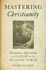 Mastering Christianity: Missionary Anglicanism and Slavery in the Atlantic World