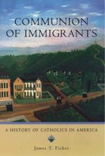 COMMUNION OF IMMIGRANTS: A HISTORY OF CA THOLICS IN AMERICA