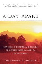 Day Apart: How Jews, Christians, and Muslims Find Faith, Freedom, and Joy on the