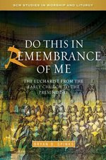 Do This in Remembrance of Me: The Eucharist from the Early Church to the Present