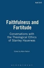 Faithfulness and Fortitude: Conversations with the Theological Ethics of Stanley Hauerwas