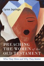 Preaching the Women of the Old Testament: Who They Were and Why They Matter