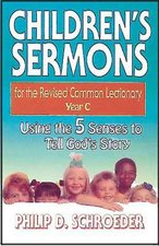 Children's Sermons for the Revised Common Lectionary Year C: Using the 5 Senses to Tell God's Story