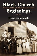 BLACK CHURCH BEGINNINGS: THE LONG HIDDEN REALITIES OF THE FIRST YEARS