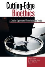 Cutting-Edge Bioethics: A Christian Exploration of Technologies and Trends (Horizon in Bioethics Series Book)
