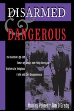 Disarmed And Dangerous: The Radical Life And Times Of Daniel And Philip Berrigan, Brothers In Religious Faith And Civil Disobedience