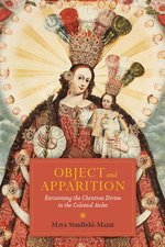Object and Apparition: Envisioning the Christian Divine in the Colonial Andes (3rd ed.)