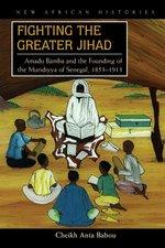 Fighting the Greater Jihad: Amadu Bamba and the Founding of the Muridiyya of Senegal, 1853-1913