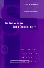 Shaping of the United Church of Christ: An Essay in the History of American Christianity
