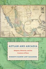 Aztl?n and Arcadia: Religion, Ethnicity, and the Creation of Place