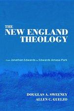 New England Theology: From Jonathan Edwards to Edwards Amasa Park