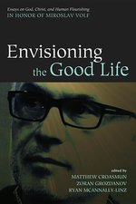 Envisioning the Good Life: Essays on God, Christ, and Human Flourishing in Honor of Miroslav Volf