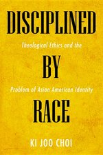 Disciplined by Race: Theological Ethics and the Problem of Asian American Identity