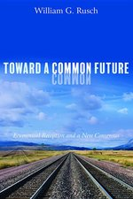 Toward a Common Future: Ecumenical Reception and a New Consensus