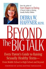 Beyond the Big Talk: Every Parent's Guide to Raising Sexually Healthy Teens--From Middle School to High School and Beyond