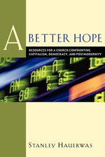 Better Hope: Resources for a Church Confronting Capitalism, Democracy, and Postmodernity